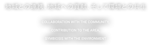 地域との連携、地域への貢献、そして環境との共生 COLLABORATION WITH THE COMMUNITY , CONTRIBUTION TO THE AREA , SYMBIOSIS WITH THE ENVIRONMENT